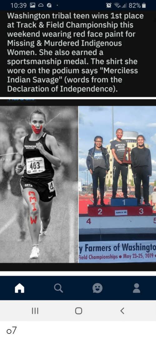 "Girls, Savage, and Declaration of Independence: 10:39  82%  Washington tribal teen wins 1st place  at Track & Field Championship this  weekend wearing red face paint for  Missing & Murdered Indigenous  Women. She also earned a  sportsmanship medal. The shirt she  wore on the podium says ""Merciless  Indian Savage"" (words from the  Declaration of Independence).  MERCILES  INDIAN  SAVAGE  KINGS  APHY  463  MTS  GIRLS 18  4  y Farmers of Washingto  May 23-25, 2019  Field Championships  2 o7"