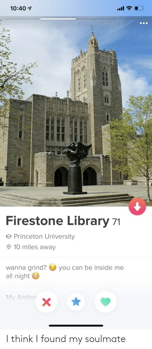 princeton: 10:40 1  ull  Firestone Library 71  O Princeton University  O 10 miles away  wanna grind? O you can be inside me  all night O  My Anther I think I found my soulmate