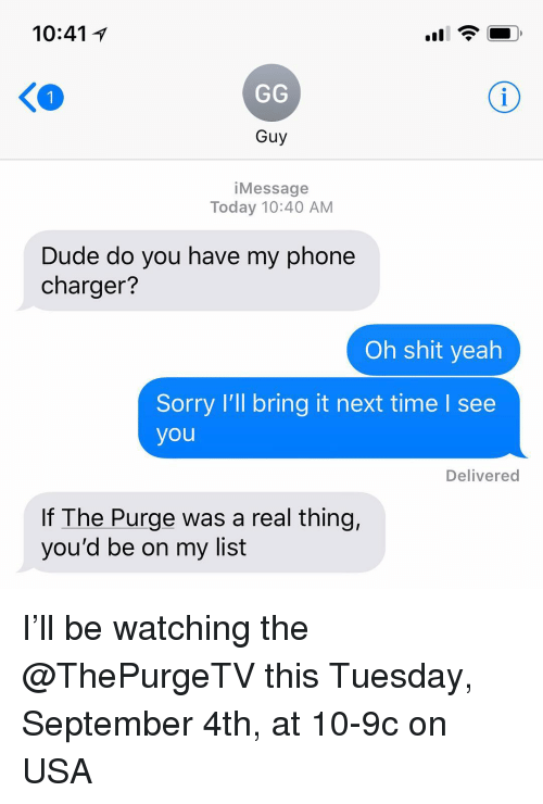 Phone Charger: 10:41 1  Guy  iMessage  Today 10:40 AM  Dude do you have my phone  charger?  Oh shit yeah  Sorry I'll bring it next time l see  you  Delivered  If The Purge was a real thing,  you'd be on my list I'll be watching the @ThePurgeTV this Tuesday, September 4th, at 10-9c on USA