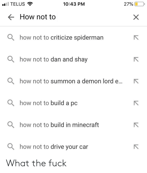 Minecraft, Drive, and Fuck: 10:43 PM  TELUS  27%  How not to  ahow not to criticize spiderman  Qhow not to dan and shay  Qhow not to summon a demon lord e...  Qhow not to build a pc  how not to build in minecraft  Qhow not to drive your car  X What the fuck