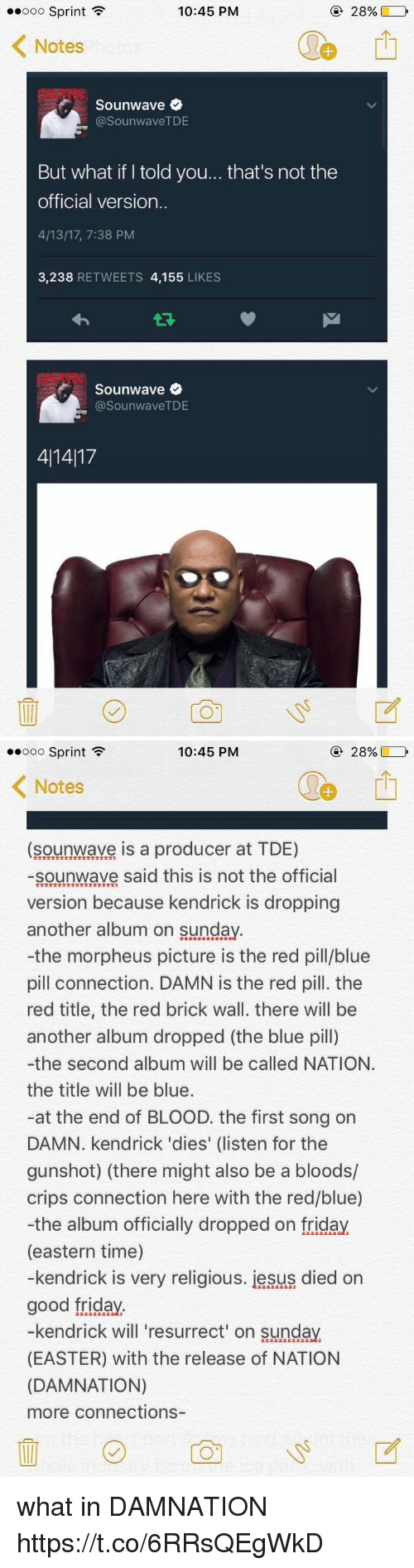 Bloods, Crips, and Easter: 10:45 PM  Ooo Sprint  F  28%  Notes  Sounwave  asounwaveTDE  But what if told you... that's not the  official version.  4/13/17, 7:38 PM  3,238  RETWEETS 4,155  LIKES  Sounwave  (a SounwaveTDE  411417   10:45 PM  28%,  Ooo Sprint  F  K Notes  (sounwave is a producer at TDE)  sounwave said this is not the official  version because kendrick is dropping  another album on Sunday  -the morpheus picture is the red pill/blue  pill connection. DAMN is the red pill. the  red title, the red brick wall. there will be  another album dropped (the blue pill)  -the second album will be called NATION.  the title will be blue.  at the end of BLOOD. the first song on  DAMN. kendrick 'dies' (listen for the  gunshot) (there might also be a bloods/  crips connection here with the red/blue)  -the album officially dropped on friday  (eastern time)  -kendrick is very religious. iesus died on  good friday  kendrick will resurrect on Sunday.  (EASTER) with the release of NATION  (DAMNATION)  more connections what in DAMNATION https://t.co/6RRsQEgWkD