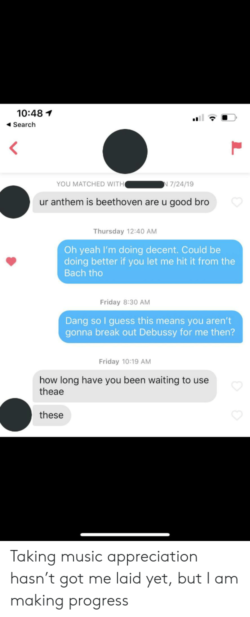 Beethoven: 10:48  Search  YOU MATCHED WITH  N 7/24/19  ur anthem is beethoven are u good bro  Thursday 12:40 AM  Oh yeah I'm doing decent. Could be  doing better if you let me hit it from the  Bach tho  Friday 8:30 AM  Dang so I guess this means you aren't  gonna break out Debussy for me then?  Friday 10:19 AM  how long have you been waiting to use  theae  these Taking music appreciation hasn't got me laid yet, but I am making progress