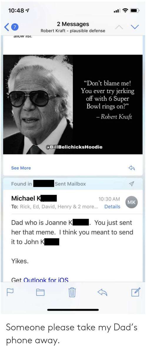 """Dad, Meme, and Phone: 10:487  2 Messages  Robert Kraft - plausible defense  """"Don't blame me!  You ever try jerking  off with 6 Super  Bowl rings on?  Robert Kraft  BillBelichicksHoodie  See More  Found inSent Mailbox  Michael K  To: Rick, Ed, David, Henry & 2 more.. Details  10:30 AM  MK  Dad who is Joanne K You just sent  her that meme. I think you meant to send  it to John K  Yikes.  Get Outlook for iOS Someone please take my Dad's phone away."""