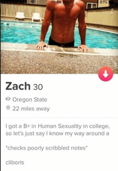 Sexuality: 10:56 AM  81%  Zach 30  Oregon State  22 miles away  I got a B+ in Human Sexuality in college,  so let's just say I know my way around a  checks poorly scribbled notes  cliboris