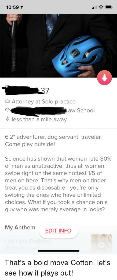"""School, Tinder, and Science: 10:591  Attorney at Solo practice  aw School  less than a mile away  6'2"""" adventurer, dog servant, traveler.  Come play outside!  science has shown that women rate 80%  of men as unattractive, thus all women  swipe right on the same hottest 1/5 of  men on here. T hat's why men on tinder  treat you as disposable - you're only  swiping the ones who have unlimited  choices. What if you took a chance on a  guy who was merely average in looks?  My Anthem  EDIT INFO That's a bold move Cotton, let's see how it plays out!"""