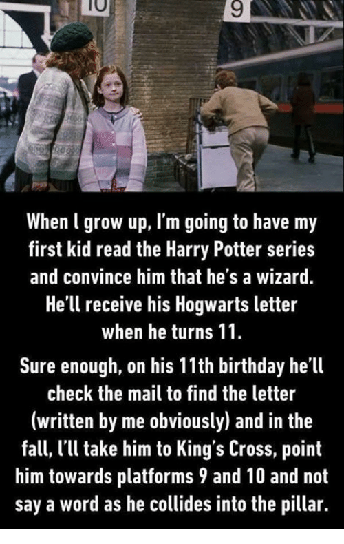 Harry Potter (Series): 10  9  When l grow up, I'm going to have my  first kid read the Harry Potter series  and convince him that he's a wizard.  He'll receive his Hogwarts letter  when he turns 11  Sure enough, on his 11th birthday he'll  check the mail to find the letter  (written by me obviously) and in the  fall, l'l take him to King's Cross, point  him towards platforms 9 and 10 and not  say a word as he collides into the pillar.
