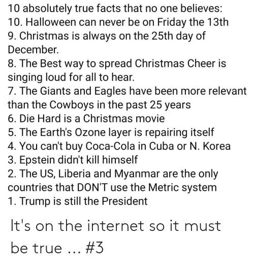 liberia: 10 absolutely true facts that no one believes:  10. Halloween can never be on Friday the 13th  9. Christmas is always on the 25th day of  December.  8. The Best way to spread Christmas Cheer is  singing loud for all to hear.  7. The Giants and Eagles have been more relevant  than the Cowboys in the past 25 years  6. Die Hard is a Christmas movie  5. The Earth's Ozone layer is repairing itself  4. You can't buy Coca-Cola in Cuba or N. Korea  3. Epstein didn't kill himself  2. The US, Liberia and Myanmar are the only  countries that DON'T use the Metric system  1. Trump is still the President It's on the internet so it must be true ... #3