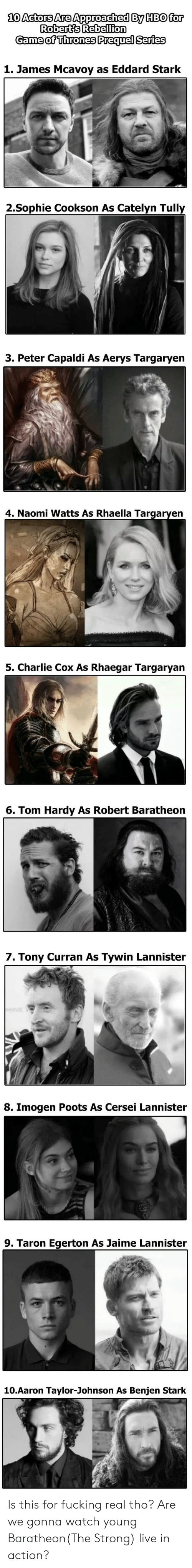 Charlie, Fucking, and Game of Thrones: 10 Actors Are Approached By HBO for  Robert's Rebellion  Game of Thrones Prequel Series  1. James Mcavoy as Eddard Stark  2.Sophie Cookson As Catelyn Tully  3. Peter Capaldi As Aerys Targaryen  4. Naomi Watts As Rhaella Targaryen  5. Charlie Cox As Rhaegar Targaryan  6. Tom Hardy As Robert Baratheon  7. Tony Curran As Tywin Lannister  8. Imogen Poots As Cersei Lannister  9. Taron Egerton As Jaime Lannister  10.Aaron Taylor-Johnson As Benjen Stark Is this for fucking real tho? Are we gonna watch young Baratheon(The Strong) live in action?