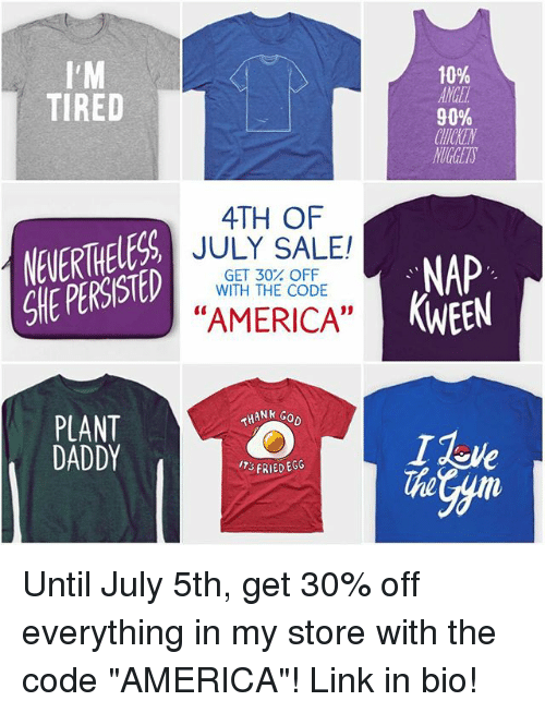 """America, Memes, and Link: 10%  ANGE  90%  CHTCKEN  NUGETS  TIRED  4TH OF  NEVERTHELESS  SHE PERSISTED  JULY SALE!  GET 30% OFF  WITH THE CODE  NAP  KWEEN  """"AMERICA""""  PLANT  DADDY  THANk  FRIED EGG  The Until July 5th, get 30% off everything in my store with the code """"AMERICA""""! Link in bio!"""