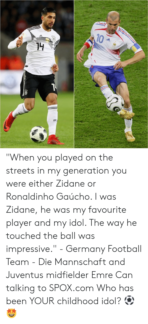 "Football, Memes, and Streets: 10  DF ""When you played on the streets in my generation you were either Zidane or Ronaldinho Gaúcho. I was Zidane, he was my favourite player and my idol. The way he touched the ball was impressive.""  - Germany Football Team - Die Mannschaft and Juventus midfielder Emre Can talking to SPOX.com  Who has been YOUR childhood idol? ⚽🤩"