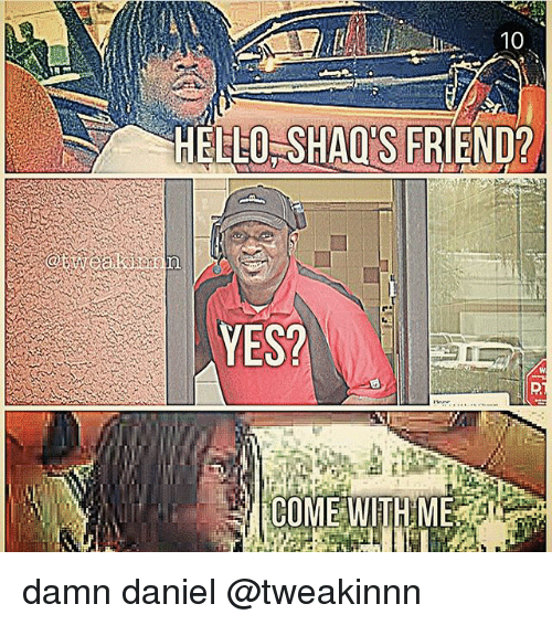 Hello, Memes, and Damn Daniel: 10  HELLO SHAQS FRIEND?  YES? damn daniel @tweakinnn