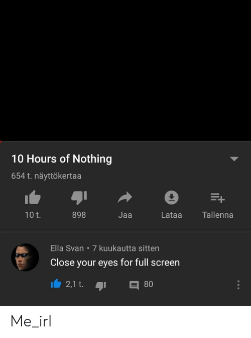 Irl, Me IRL, and Close Your Eyes: 10 Hours of Nothing  654 t. näyttökertaa  E+  10 t.  Tallenna  898  Jaa  Lataa  Ella Svan 7 kuukautta sitten  Close your eyes for full screen  2,1 t.  80 Me_irl
