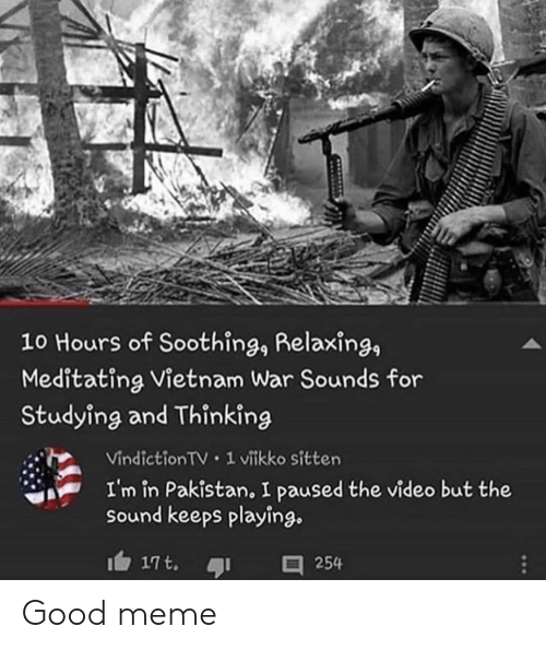 Pakistan: 10 Hours of Soothing, Relaxing,  Meditating Vietnam War Sounds for  Studying and Thinking  Vindiction TV 1 vitkko sitten  I'm in Pakistan, I paused the video but the  sound keeps playing.  17t.  254 Good meme