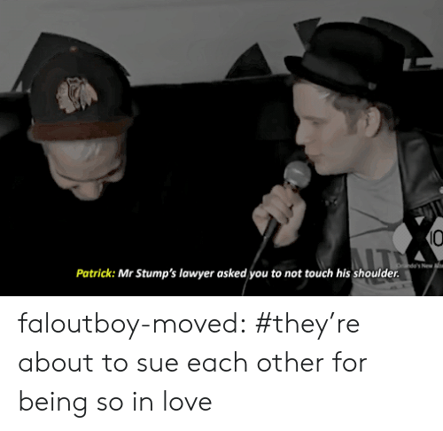 Lawyer, Love, and Tumblr: 10  Orhdo's New  Patrick: Mr Stump's lawyer asked you to not touch his shoulder. faloutboy-moved:  #they're about to sue each other for being so in love