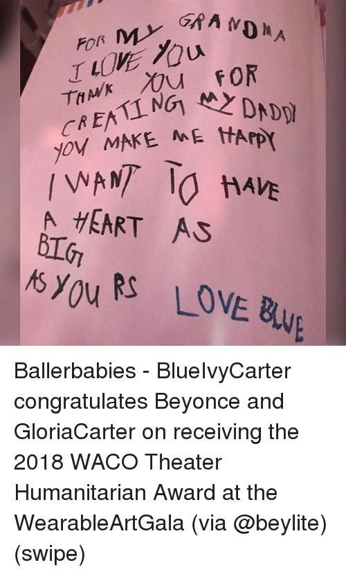 Beyonce, Love, and Memes: 10%  ro  joy MAKE ME tHArp  t A  HEART AS  syouR LOVE Bu  NE BWE Ballerbabies - BlueIvyCarter congratulates Beyonce and GloriaCarter on receiving the 2018 WACO Theater Humanitarian Award at the WearableArtGala (via @beylite) (swipe)