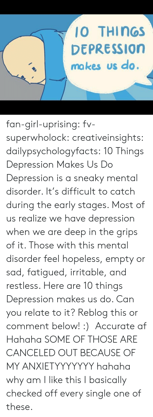 Af, Tumblr, and youtube.com: 10 THINGS  DEPRESSION  ma kes us do. fan-girl-uprising: fv-superwholock:  creativeinsights:  dailypsychologyfacts:  10 Things Depression Makes Us Do Depression is a sneaky mental disorder. It's difficult to catch during the early stages. Most of us realize we have depression when we are deep in the grips of it. Those with this mental disorder feel hopeless, empty or sad, fatigued, irritable, and restless. Here are 10 things Depression makes us do. Can you relate to it? Reblog this or comment below! :)    Accurate af   Hahaha SOME OF THOSE ARE CANCELED OUT BECAUSE OF MY ANXIETYYYYYYY hahaha why am I like this    I basically checked off every single one of these.