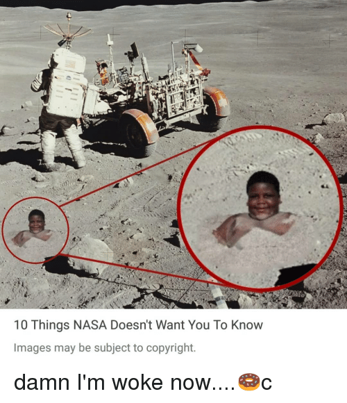 Memes, Nasa, and Images: 10 Things NASA Doesn't Want You To Know  Images may be subject to copyright. damn I'm woke now....🍩c