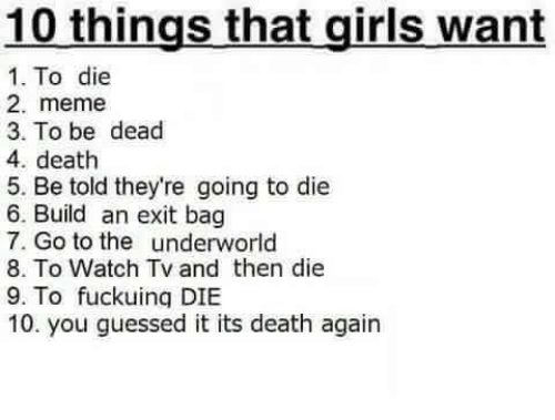 Girls, Meme, and Death: 10 things that girls want  1. To die  2. meme  3. To be dead  4. death  5. Be told they're going to die  6. Build an exit bag  7. Go to the underworld  8. To Watch Tv and then die  9. To fuckuing DIBE  10. you guessed it its death again
