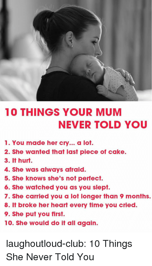 Piece Of Cake: 10 THINGS YOUR MUM  NEVER TOLD YOU  1. You made her cry... a lot.  2. She wanted that last piece of cake.  3. It hurt.  4. She was always afraid.  5. She knows she's not perfect.  6. She watched you as you slept.  7. She carried you a lot longer than 9 months.  8. It broke her heart every time you cried.  9. She put you first.  10. She would do it all again. laughoutloud-club:  10 Things She Never Told You