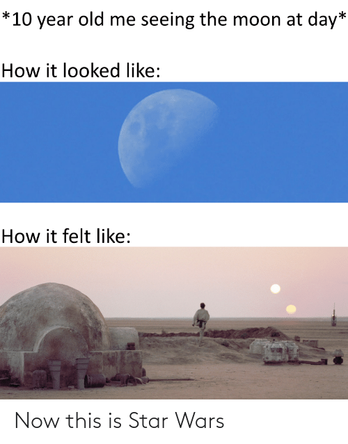 10 Year: *10 year old me seeing the moon at day*  How it looked like:  How it felt like: Now this is Star Wars