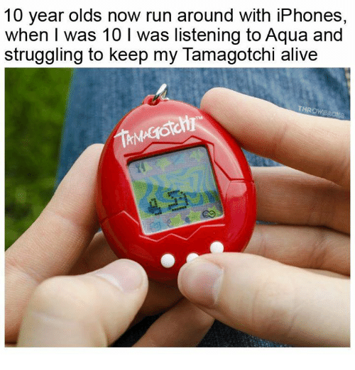 Alive, Memes, and Run: 10 year olds now run around with iPhones,  when I was 10 I was listening to Aqua and  struggling to keep my Tamagotchi alive  THROWB