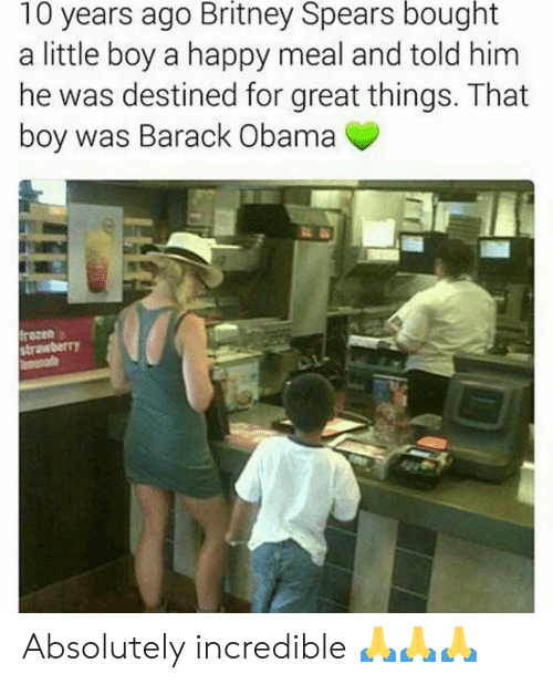 Britney Spears, Frozen, and Memes: 10 years ago Britney Spears bought  a little boy a happy meal and told him  he was destined for great things. That  boy was Barack Obama  frozen  strawberr)Y Absolutely incredible 🙏🙏🙏