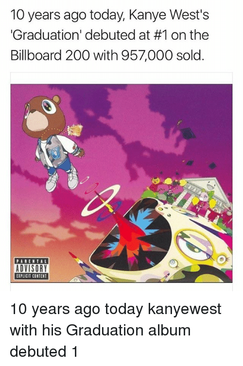 Bailey Jay, Billboard, and Kanye: 10 years ago today, Kanye West's  Graduation' debuted at #1 on the  Billboard 200 with 957,000 sold.  PARENTAL  EXPLICIT CONTENT 10 years ago today kanyewest with his Graduation album debuted 1