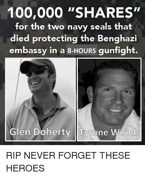 "glen: 100,000 ""SHARES""  for the two navy seals that  died protecting the Benghazi  embassy in a 8-HOURS gunfight.  Glen Doherty Tyrone Woods RIP NEVER FORGET THESE HEROES"