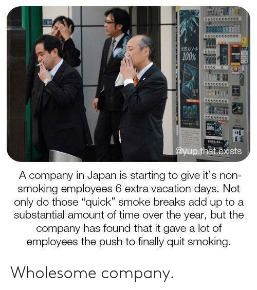 "Smoking, Japan, and Time: 100%  100  @yup.that.exists  A company in Japan is starting to give it's non-  smoking employees 6 extra vacation days. Not  only do those ""quick"" smoke breaks add up to a  substantial amount of time over the year, but the  company has found that it gave a lot of  employees the push to finally quit smoking. Wholesome company."