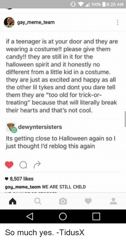 "Gay Meme: 100% 18:20 AM  gay meme team  if a teenager is at your door and they are  wearing a costume!! please give them  candy!! they are still in it for the  halloween spirit and it honestly no  different from a little kid in a costume.  they are just as excited and happy as all  the other lil tykes and dont you dare tell  them they are ""too old for trick-or-  treating"" because that will literally break  their hearts and that's not cool.  dewyntersisters  Its getting close to Halloween again so I  just thought I'd reblog this again  8,507 likes  gay meme team WE ARE STILL CHILD So much yes.  -TidusX"
