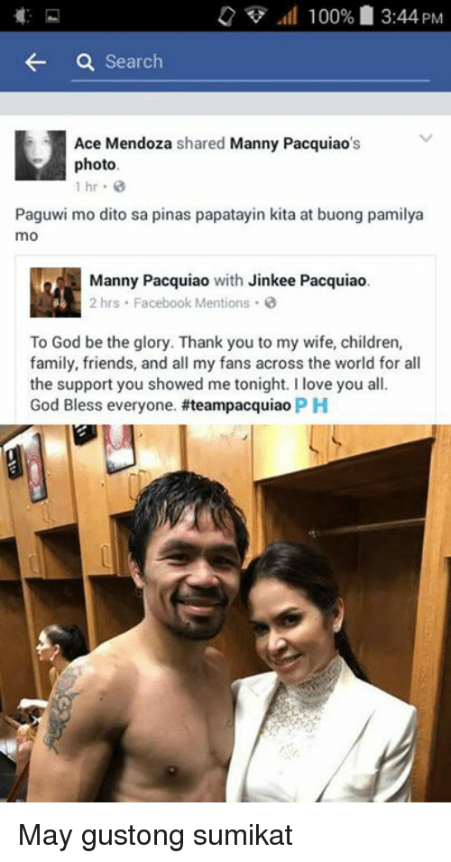 manny pacquiao: 100% 3:44 PM  a Search  H Ace Mendoza  shared Manny Pacquiao  photo.  1 hr  Paguwi mo dito sa pinas papatayin kita at buong pamilya  mo  Manny Pacquiao  with Jinkee Pacquiao.  2 hrs Facebook Mentions  To God be the glory. Thank you to my wife, children,  family, friends, and all my fans across the world for all  the support you showed me tonight. I love you all.  God Bless everyone. #teampacquiao PH May gustong sumikat