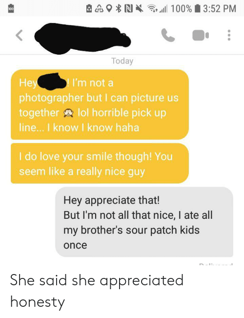 pick up line: 100% 3:52 PM  100  Today  Hey  photographer but I can picture us  together lol horrible pick up  line... I know I know haha  I'm not a  I do love your smile though! You  seem like a really nice guy  Hey appreciate that!  But I'm not all that nice, I ate all  my brother's sour patch kids  once She said she appreciated honesty