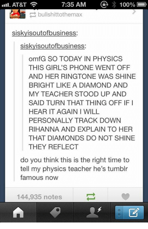 Anaconda, Girls, and Memes: 100%  7:35 AM  AT&T  bullshittothemax  siskyisoutofbusiness  siskyisoutofbusiness:  omfG SO TODAY IN PHYSICS  THIS GIRL'S PHONE WENT OFF  AND HER RINGTONE WAS SHINE  BRIGHT LIKE A DIAMOND AND  MY TEACHER STOOD UP AND  SAID TURN THAT THING OFF IFI  HEAR IT AGAIN I WILL  PERSONALLY TRACK DOWN  RIHANNA AND EXPLAIN TO HER  THAT DIAMONDS DO NOT SHINE  THEY REFLECT  do you think this is the right time to  tell my physics teacher he's tumblr  famous now  144,935 notes