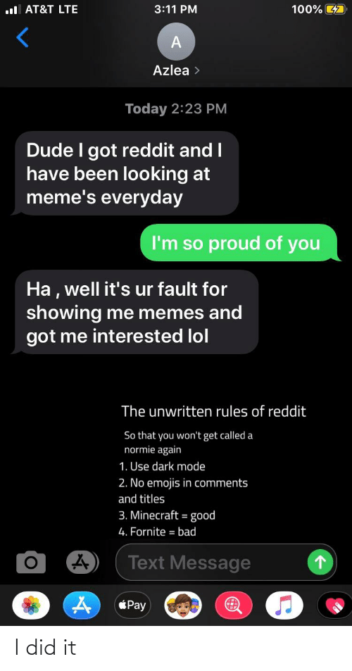 So Proud Of You: 100% 7  l AT&T LTE  3:11 PM  Azlea >  Today 2:23 PM  Dude I got reddit and I  have been looking at  meme's everyday  I'm so proud of you  Ha, well it's ur fault for  showing me memes and  got me interested lol  The unwritten rules of reddit  So that you won't get called a  normie again  1. Use dark mode  2. No emojis in comments  and titles  3. Minecraft = good  4. Fornite = bad  Text Message  Pay I did it