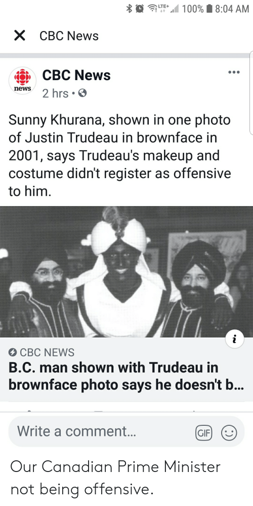 Gif, Makeup, and News: 100% 8:04 AM  LTE+  X CBC News  CBC News  news  2 hrs  Sunny Khurana, shown in one photo  of Justin Trudeau in brownface in  2001, says Trudeau's makeup and  costume didn't register as offensive  to him  CBC NEWS  B.C. man shown with Trudeau in  brownface photo says he doesn't b...  Write a comment...  GIF Our Canadian Prime Minister not being offensive.