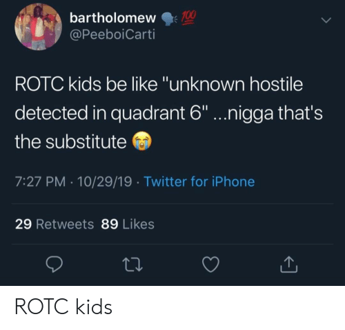 """Be Like, Iphone, and Twitter: 100  bartholomew  @PeeboiCarti  ROTC kids be like """"unknown hostile  detected in quadrant 6""""...nigga that's  the substitute  7:27 PM 10/29/19 Twitter for iPhone  29 Retweets 89 Likes ROTC kids"""