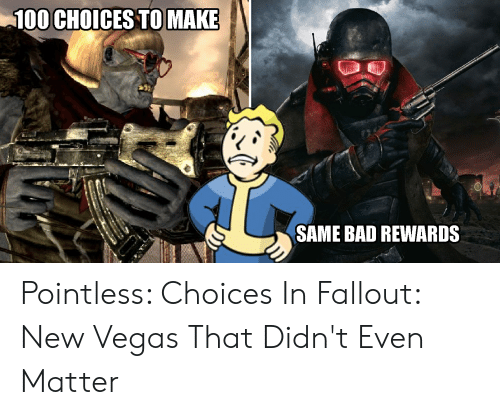 Fallout New Vegas Memes: 100 CHOICES TOMAKE  SAME BAD REWARDS Pointless: Choices In Fallout: New Vegas That Didn't Even Matter