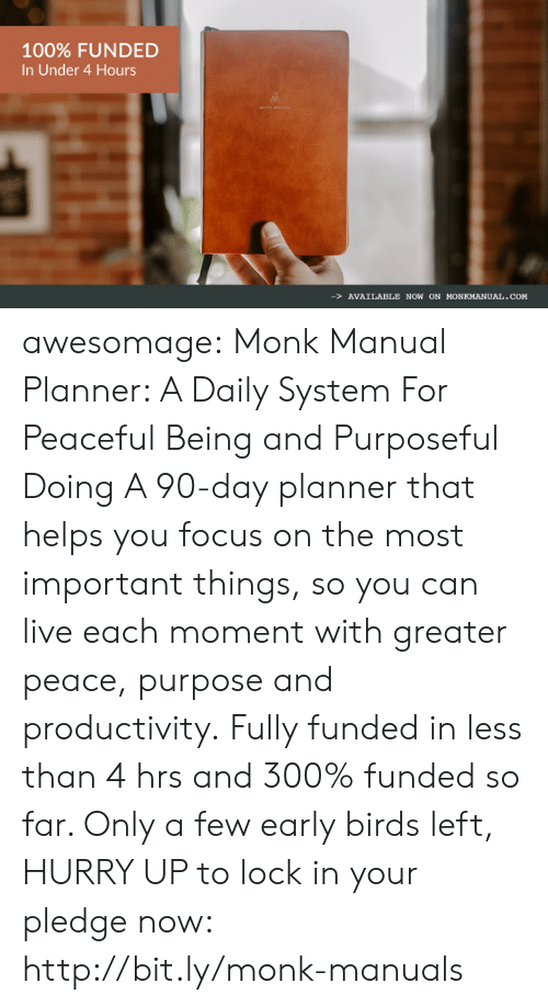 Anaconda, Tumblr, and Birds: 100% FUNDED  In Under 4 Hours  -AVAILABLE NOW ON HONKMANUAL.COM awesomage: Monk Manual Planner: A Daily System For Peaceful Being and Purposeful Doing A 90-day planner that helps you focus on the most important things, so you can live each moment with greater peace, purpose and productivity. Fully funded in less than 4 hrs and 300% funded so far. Only a few early birds left, HURRY UP to lock in your pledge now: http://bit.ly/monk-manuals