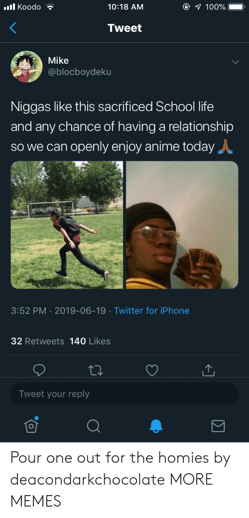 Anime, Dank, and Iphone: @ 100%  l Koodo  10:18 AM  Tweet  Mike  @blocboydeku  Niggas like this sacrificed School life  and any chance of having a relationship  SO we can openly enjoy anime today  3:52 PM 2019-06-19 Twitter for iPhone  32 Retweets 140 Likes  Tweet your reply Pour one out for the homies by deacondarkchocolate MORE MEMES