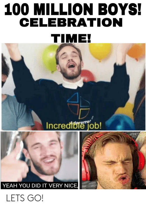 Yeah, Time, and Nice: 100 MILLION BOYS!  CELEBRATION  TIME!  erro  Incredte job!  YEAH YOU DID IT VERY NICE LETS GO!