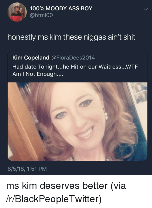 Anaconda, Ass, and Blackpeopletwitter: 100% MOODY ASS BOY  @html00  honestly ms kim these niggas ain't shit  Kim Copeland @FloraDees2014  Had date Tonight...he Hit on our Waitress...WTF  Am I Not Enough....  8/5/18, 1:51 PM ms kim deserves better (via /r/BlackPeopleTwitter)