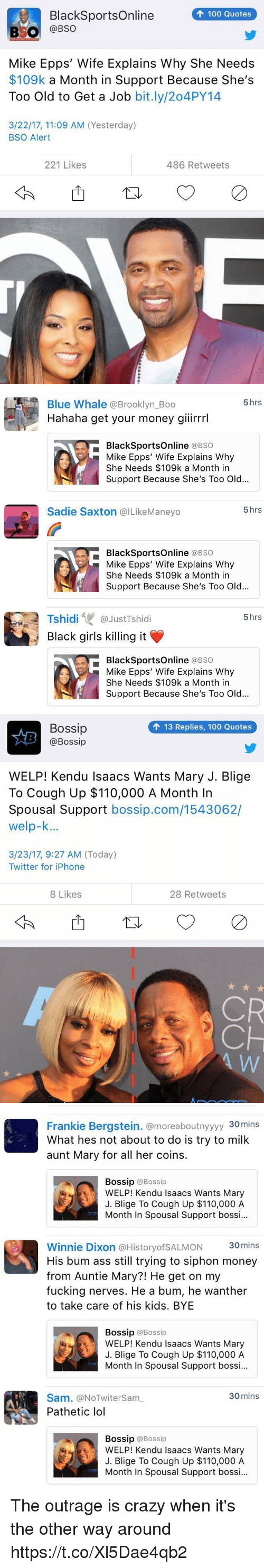 mary j: 100 Quotes  BlackSportsOnline  BSO  @BSO  Mike Epps' Wife Explains Why She Needs  $109k a Month in Support Because She's  Too Old to Get a Job  bit.ly/204PY14  3/22/17, 11:09 AM (Yesterday)  BSO Alert  221 Likes  486 Retweets   5 hrs  Blue Whale Brooklyn Boo  Hahaha get your money giiirrrl  BlackSportsOnline  (a BSO  Mike Epps' Wife Explains Why  She Needs $109k a Month in  Support Because She's Too Old...  5 hrs  Sadie Saxton @ILikeManeyo  BlackSportsOnline  (a BSO  Mike Epps' Wife Explains Why  She Needs $109k a Month in  Support Because She's Too Old...  Tshidi  GJustTshidi  5 hrs  Black girls killing it  BlackSportsOnline  (a BSO  Mike Epps' Wife Explains Why  She Needs $109k a Month in  Support Because She's Too Old...   Bossip  13 Replies, 100 Quotes  @Bossip  WELP! Kendu Isaacs Wants Mary J. Blige  To Cough Up $110,000 A Month In  Spousal Support  bossip.com/1543062/  welp-k...  3/23/17, 9:27 AM (Today)  Twitter for iPhone  8 Likes  28 Retweets  CR   Frankie Bergstein. @moreaboutnyyyy 30mins  What hes not about to do is try to milk  aunt Mary for all her coins.  Bossip  @Bossip  WELP! Kendu Isaacs Wants Mary  J. Blige To Cough Up $110,000 A  Month In Spousal Support bossi...  Winnie Dixon a HistoryofSALMON 30mins  His bum ass still trying to siphon money  from Auntie Mary?! He get on my  fucking nerves. He a bum, he wanther  to take care of his kids. BYE  Bossip  @Bossip  WELP! Kendu Isaacs Wants Mary  J. Blige To cough up $110,000 A  Month In Spousal Support bossi...  30 mins  Sam. (aNOTwitersam  Pathetic lol  Bossip @Bossip  WELP! Kendu Isaacs Wants Mary  J. Blige To Cough Up $110,000 A  Month In Spousal Support bossi... The outrage is crazy when it's the other way around https://t.co/Xl5Dae4qb2