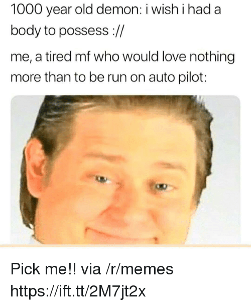 Love, Memes, and Run: 1000 year old demon: i wish i had a  body to possess ://  me, a tired mf who would love nothing  more than to be run on auto pilot: Pick me!! via /r/memes https://ift.tt/2M7jt2x