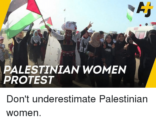Memes, Protest, and Women: 1001  PALESTINIAN WOMEN  PROTEST Don't underestimate Palestinian women.