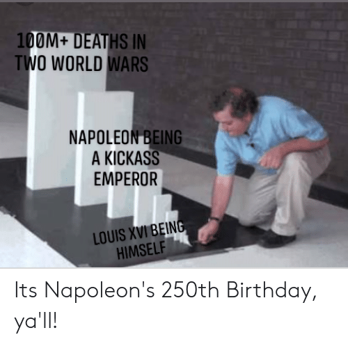 Birthday, History, and World: 100M+ DEATHS IN  TWO WORLD WARS  NAPOLEON BEING  A KICKASS  EMPEROR  LOUIS XVI BEING  HIMSELF Its Napoleon's 250th Birthday, ya'll!