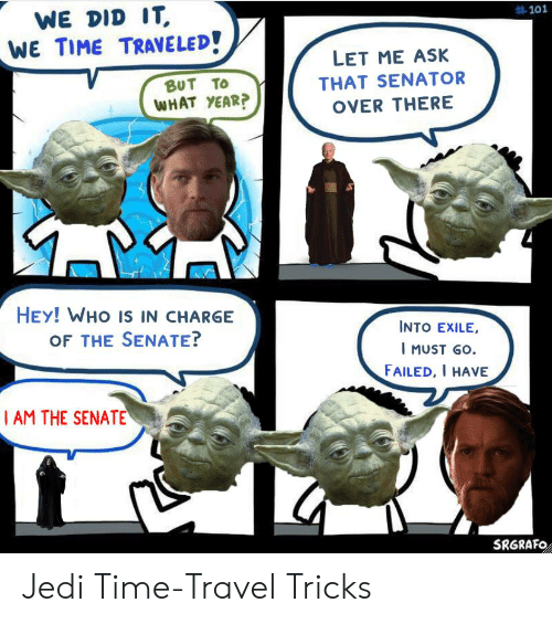 Jedi, Time, and Travel:  #101  WE DID IT  WE TIME TRAVELED!  LET ME ASK  ΒυΤ Το  WHAT YEAR?  THAT SENATOR  OVER THERE  HEY! WHO IS IN CHARGE  OF THE SENATE?  INTO EXILE,  I MUST GO  FAILED, I HAVE  Ι AM THE SENATE  SRGRAFO Jedi Time-Travel Tricks
