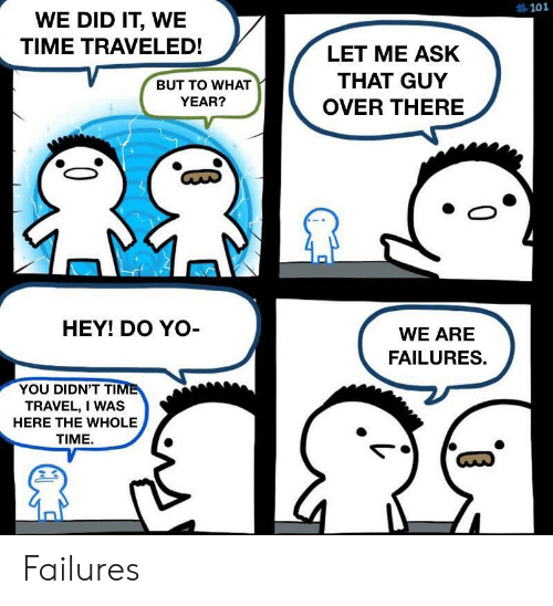 time travel:  #101  WE DID IT, WE  TIME TRAVELED!  LET ME ASK  THAT GUY  BUT TO WHAT  YEAR?  OVER THERE  HEY! DO YO-  WE ARE  FAILURES.  YOU DIDN'T TIME  TRAVEL, I WAS  HERE THE WHOLE  TIME Failures