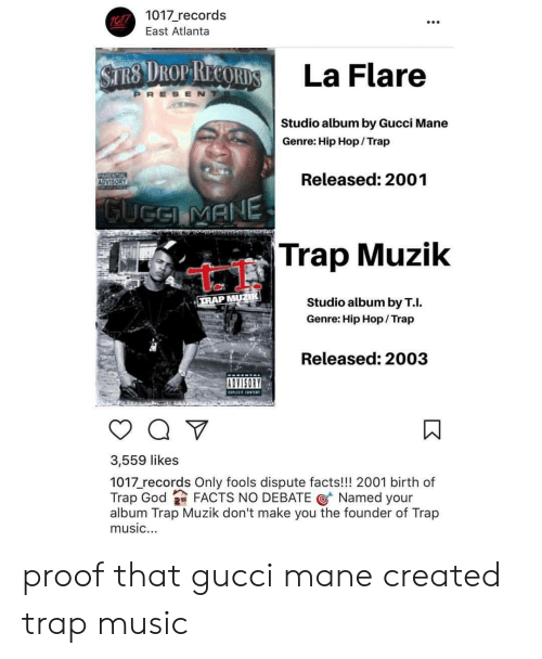 Gucci Mane: 1017 records  MPI La Flare  Studio album by Gucci Mane  Genre: Hip Hop/Trap  Released: 2001  Trap Muzik  Studio album by T.I.  Genre: Hip Hop/ Trap  Released: 2003  ADVISORY  3,559 likes  1017 records Only fools dispute facts!!! 2001 birth of  Trap God FACTS NO DEBATE @ Named your  album Trap Muzik don't make you the founder of Trap  music. proof that gucci mane created trap music