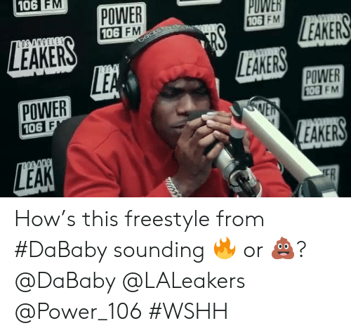 Wshh, Power, and Hood: 106 FM  POWER  106 FM  PUWER  106  FM  LEAKERS  EAKERS  POWER  106  POWER  10G FM  EAKERS How's this freestyle from #DaBaby sounding 🔥 or 💩? @DaBaby @LALeakers @Power_106 #WSHH