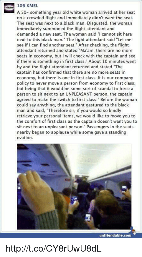 """Memes, Scandal, and Unfriended: 106 KMEL  A 50- something year old white woman arrived at her seat  on a crowded flight and immediately didn't want the seat.  The seat was next to a black man. Disgusted, the woman  immediately summoned the flight attendant and  demanded a new seat. The woman said """"I cannot sit here  next to this black man."""" The fight attendant said """"Let me  see if I can find another seat."""" After checking, the flight  attendant returned and stated """"Ma'am, there are no more  seats in economy, but I will check with the captain and see  if there is something in first class."""" About 10 minutes went  by and the flight attendant returned and stated """"The  captain has confirmed that there are no more seats in  economy, but there is one in first class. It is our company  policy to never move a person from economy to first class  but being that it would be some sort of scandal to force a  person to sit next to an UNPLEASANT person, the captain  agreed to make the switch to first class."""" Before the woman  could say anything, the attendant gestured to the black  man and said, """"Therefore sir, if you would so kindly  retrieve your personal items, we would like to move you to  the comfort of first class as the captain doesn't want you to  sit next to an unpleasant person."""" Passengers in the seats  nearby began to applause while some gave a standing  ovation  unfriendable.com http://t.co/CY8rUwU8dL"""